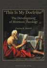 """""""This Is My Doctrine"""":  The Development of Mormon Theology"""