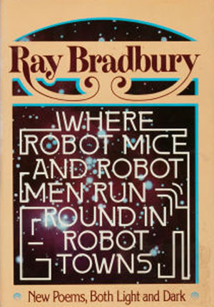 Where Robot Mice & Robot Men Run Round in Robot Towns by Ray Bradbury