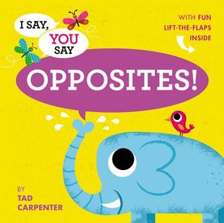 I Say, You Say Opposites! by Tad Carpenter