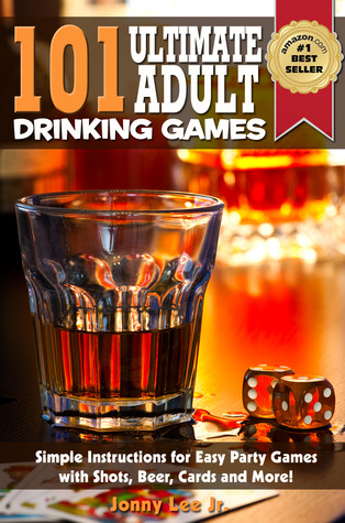 101 Ultimate Adult Drinking Games : Simple Instructions for Easy Party Games with Shots, Beer, Cards and More - Just Add Alcohol!