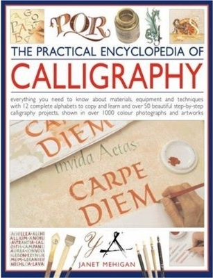 The Practical Encyclopedia of Calligraphy: Everything You Need to Know about Materials, Techniques and Equipment, Plus Over 50 Beautiful Step-By-Step Lettering Projects and More Than 12 Complete Alphabets to Copy and Learn, Shown in 800 Colour Photogra...