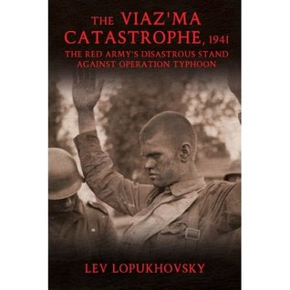The Viaz'ma Catastrophe, 1941: The Red Army's Disastrous Stand against Operation Typhoon