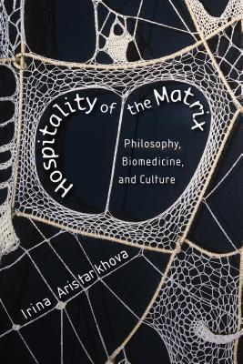 Hospitality of the Matrix: Philosophy, Biomedicine, and Culture /