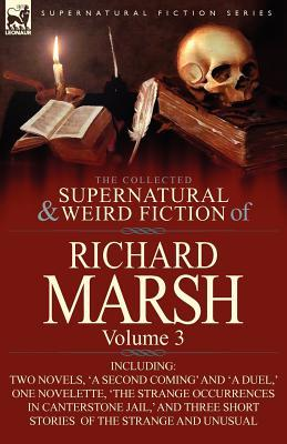 The Collected Supernatural and Weird Fiction of Richard Marsh: Volume 3-Including Two Novels, 'a Second Coming' and 'a Duel, ' One Novelette, 'The Strange Occurrences in Canterstone Jail, ' and Three Short Stories of the Strange and Unusual