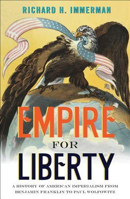 Empire for Liberty: A History of American Imperialism from Benjamin Franklin to Paul Wolfowitz