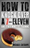 How to Knock Over a 7-Eleven and Other Ministry Training by Michael Cheshire