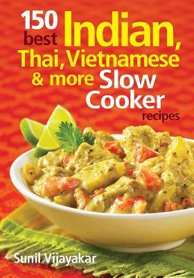150 Best Indian, Thai, Vietnamese and More Slow Cooker Recipes by Sunil Vijayakar