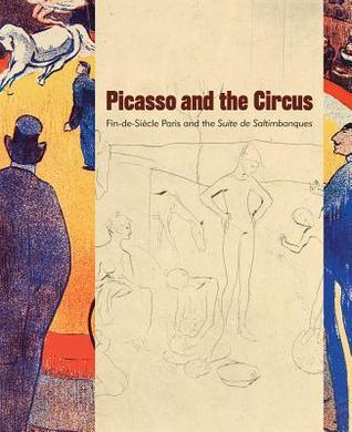 Picasso and the Circus: Fin-De-Siecle Paris and the Suite de Saltimbanques