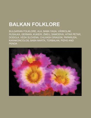 Balkan Folklore: Bulgarian Folklore, ALA, Baba Yaga, V Rkolak, German, Rusalka, Kukeri, Zmeu, Samodiva, Hitar Petar, Dodola, Veda Slovena