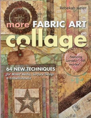 More Fabric Art Collage: 64 New Techniques for Mixed Media, Surface Design & Embellishment