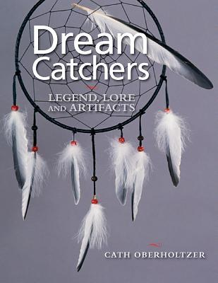 Dream Catchers: Legend, Lore and Artifacts by Cath Oberholtzer