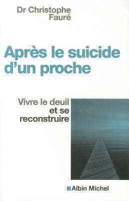 Apres le Suicide D'Un Proche: Vivre le Deuil Et Se Reconstruire