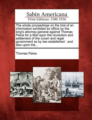 The Whole Proceedings on the Trial of an Information Exhibited Ex Officio by the King's Attorney-General Against Thomas Paine for a Libel Upon the Revolution and Settlement of the Crown and Regal Government as by Law Established: And Also Upon The...