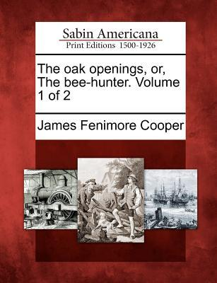 The Oak Openings, Or, the Bee-Hunter. Volume 1 of 2