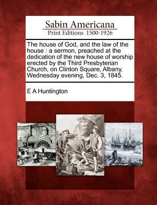 The House of God, and the Law of the House: A Sermon, Preached at the Dedication of the New House of Worship Erected by the Third Presbyterian Church, on Clinton Square, Albany, Wednesday Evening, Dec. 3, 1845.