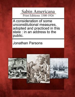 A Consideration of Some Unconstitutional Measures, Adopted and Practiced in This State: In an Address to the Public.