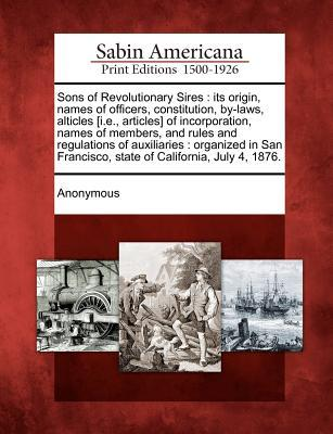 Sons of Revolutionary Sires: Its Origin, Names of Officers, Constitution, By-Laws, Alticles [i.E., Articles] of Incorporation, Names of Members, and Rules and Regulations of Auxiliaries: Organized in San Francisco, State of California, July 4, 1876.