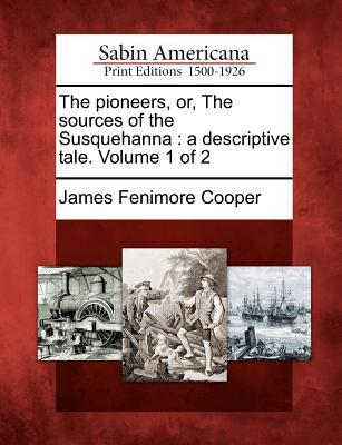 The Pioneers, Or, the Sources of the Susquehanna: A Descriptive Tale. Volume 1 of 2