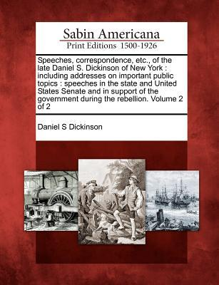 Speeches, Correspondence, Etc., of the Late Daniel S. Dickinson of New York: Including Addresses on Important Public Topics: Speeches in the State and United States Senate and in Support of the Government During the Rebellion. Volume 2 of 2