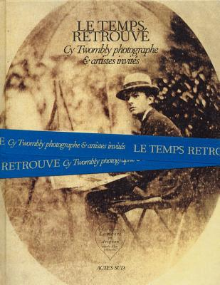 Cy Twombly Photographer, Friends and Others: Le Temps Retrouve