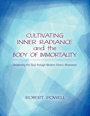 Cultivating Inner Radiance and the Body of Immortality: Awakening the Soul Through Modern Etheric Movement por Robert Powell