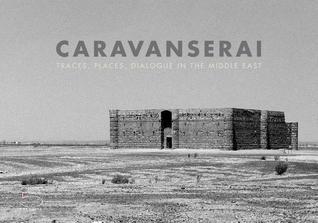 Caravanserai: Traces, Places, Dialogue in the Middle East