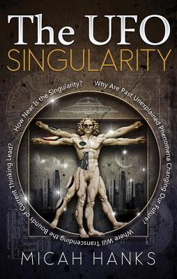 The UFO Singularity: Why Are Past Unexplained Phenomena Changing Our Future? Where Will Transcending the Bounds of Current Thinking Lead? How Near Is the Singularity?