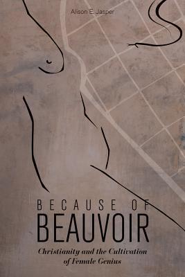 Because of Beauvoir: Christianity and the Cultivation of Female Genius