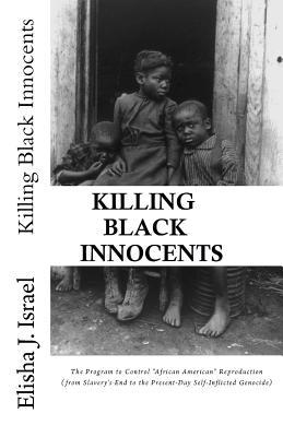 "Killing Black Innocents: The Program to Control ""African American"" Reproduction (from Slavery's End to the Present-Day Self-Inflicted Genocide)"