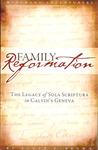 Family Reformation: The Legacy Of Sola Scriptura In Calvin's Geneva