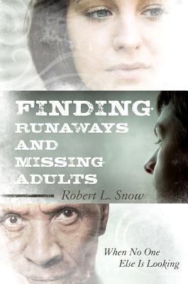 Finding Runaways and Missing Adults: When No One Else Is Looking by Robert L. Snow
