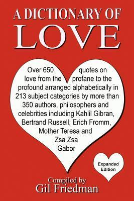 A Dictionary of Love: Over 650 Quotes on Love from the Profane to the Profound Arranged Alphabetically in 213 Subject Categories by More Than 350 Authors, Philosophers, and Celebrities Including Kahlil Gibran, Bertrand Russell, Erich Fromm, Mother Ther...