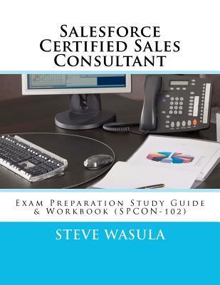 Salesforce Certified Sales Consultant: Exam Preparation Study Guide & Workbook (Spcon-102)
