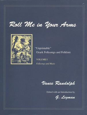 Roll Me in Your Arms: Unprintable Ozark Folksongs and Folklore, Volume I, Folksongs and Music
