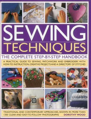 Sewing Techniques: The Complete Step-by-Step Handbook: A practical guide to sewing, patchwork and embroidery, with how-to instruction, creative projects and a directory of stitches
