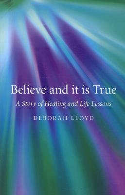 Believe and It Is True: A Story of Healing and Life Lessons