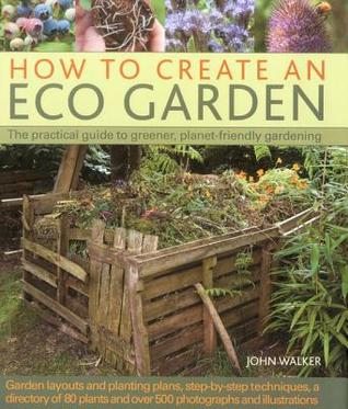 How to Create an Eco Garden: The Practical Guide to Greener, Planet-Friendly Gardening. Step-By-Step Techniques, a Directory of Over 80 Plants and Over 500 Photographs and Illustrations by John    Walker