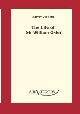 The Life of Sir William Osler, Volume 1