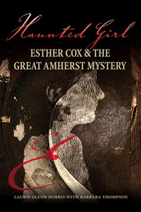 Haunted Girl : Esther Cox & the Great Amherst Mystery