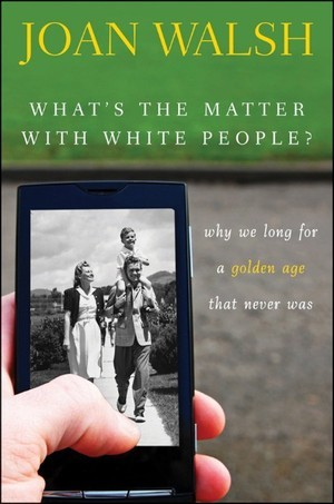 What′s the Matter with White People? Why We Long for a Golden... by Joan Walsh