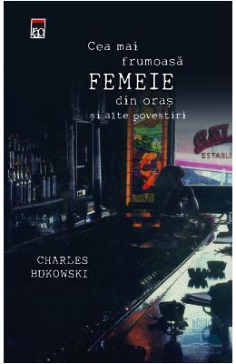 Cea mai frumoasă femeie din oraş şi alte povestiri by Charles Bukowski