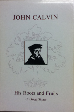 John Calvin His Roots and Fruits by Charles Gregg Singer