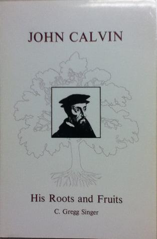 John Calvin His Roots and Fruits