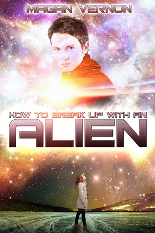 How to Break Up with an Alien by Magan Vernon
