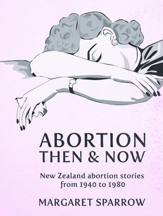 Abortion Then Now: New Zealand Abortion Stories from 1940 to 1980