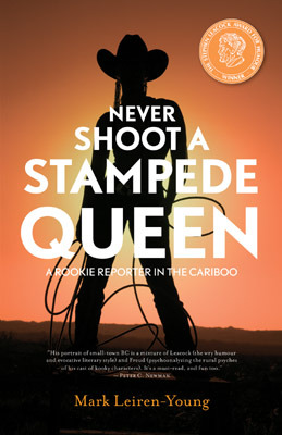 Never Shoot a Stampede Queen: A Rookie Reporter in the Cariboo