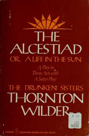 The Alcestiad: Or, a Life in the Sun: A Play in Three Acts, with a Satyr Play, the Drunken Sisters