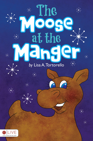 The Moose at the Manger by Lisa A. Tortorello