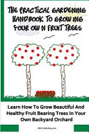 The Practical Gardening Handbook To Growing Your Own Fruit Trees