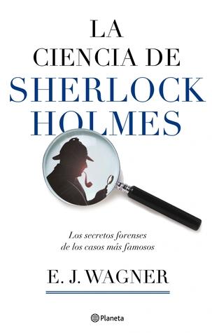 La ciencia de sherlock holmes by E.J. Wagner